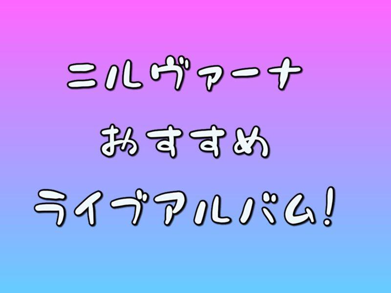 ニルヴァーナのおすすめライブアルバム紹介