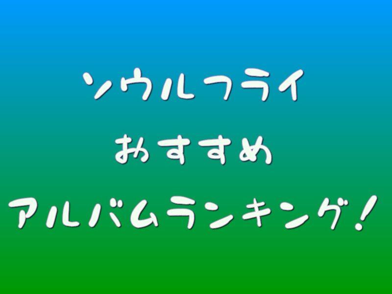 ソウルフライのおすすめアルバムランキング!