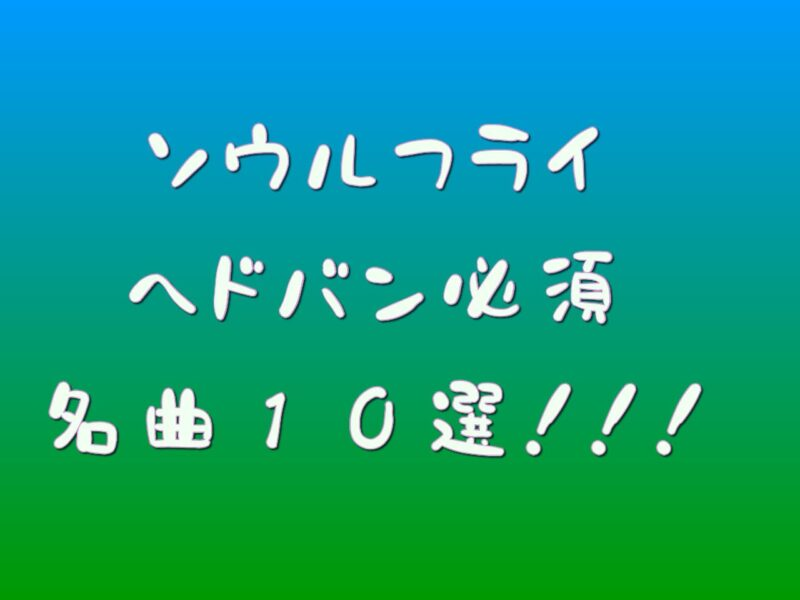ソウルフライのヘドバン必須な名曲10選!!!