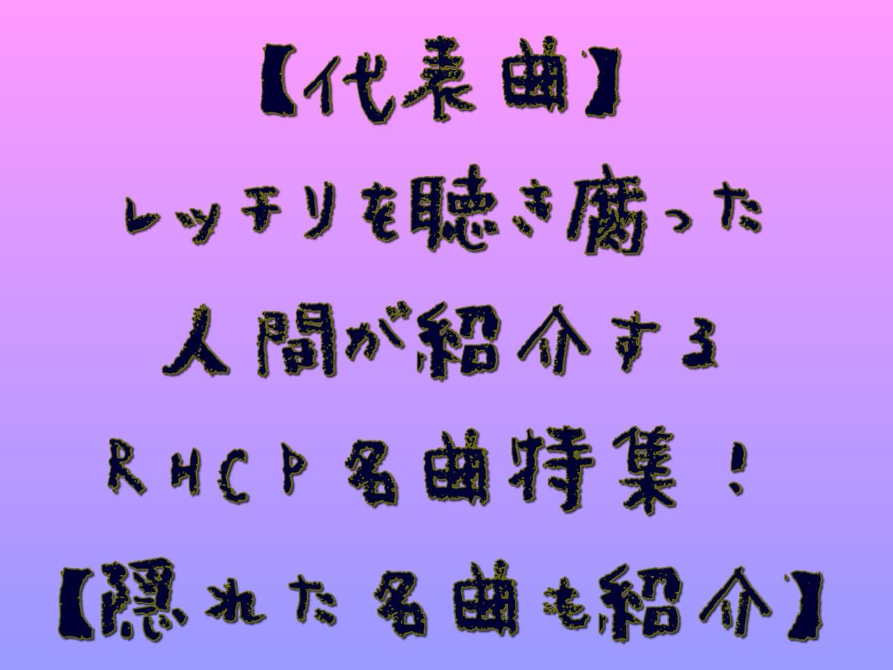 【代表曲】レッチリを聴き腐った人間が紹介するRHCP名曲特集!【隠れた名曲も紹介】