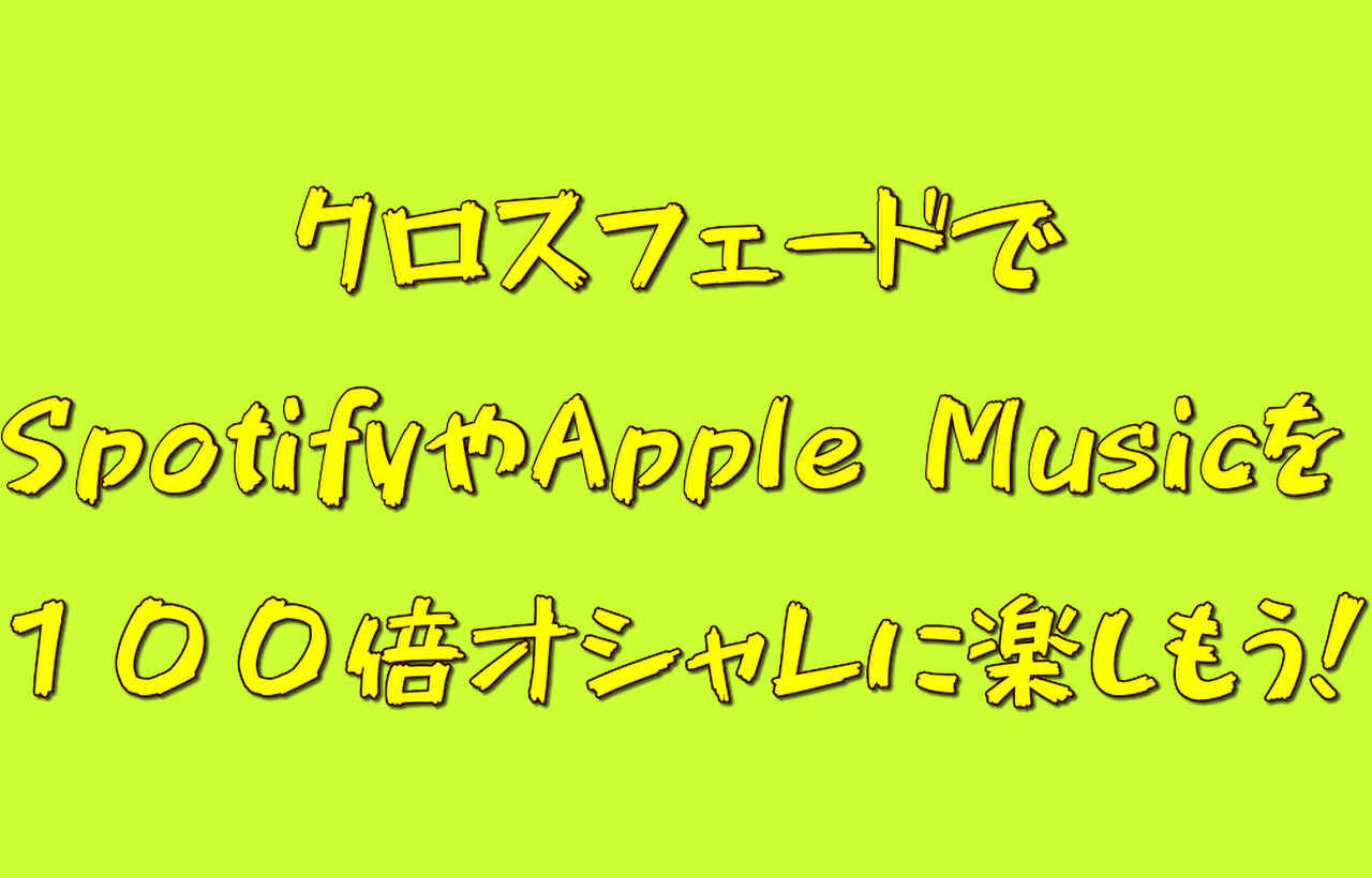 クロスフェードでSpotifyやApple Musicを100倍オシャレに楽しもう!