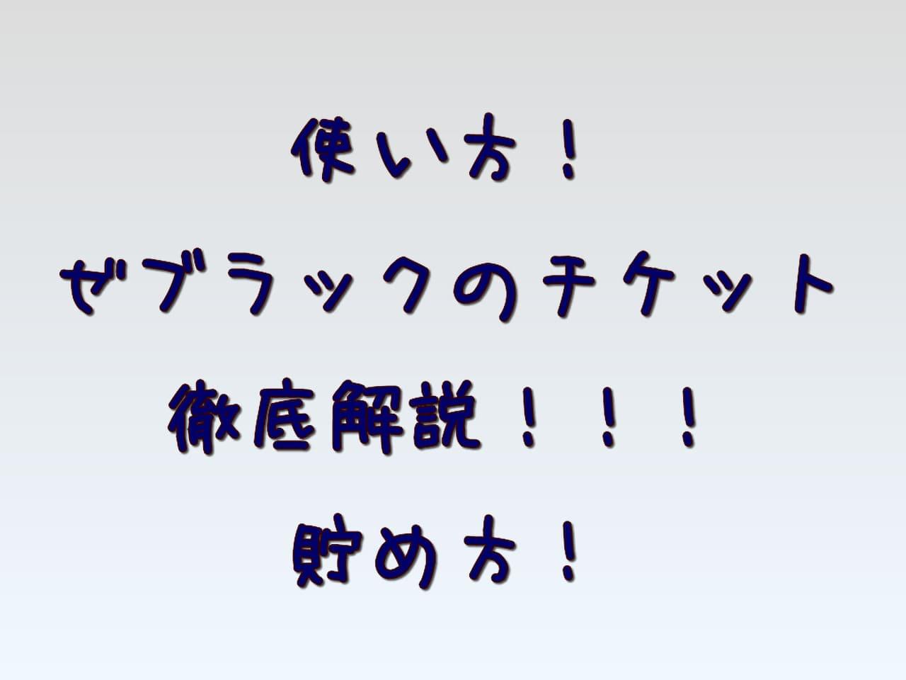 使い方!ゼブラックのチケット徹底解説!!!貯め方!