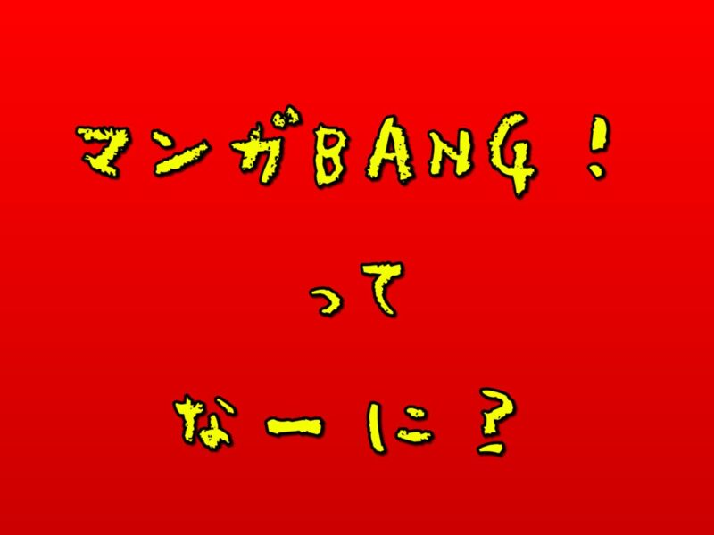 マンガBANG!ってなーに?