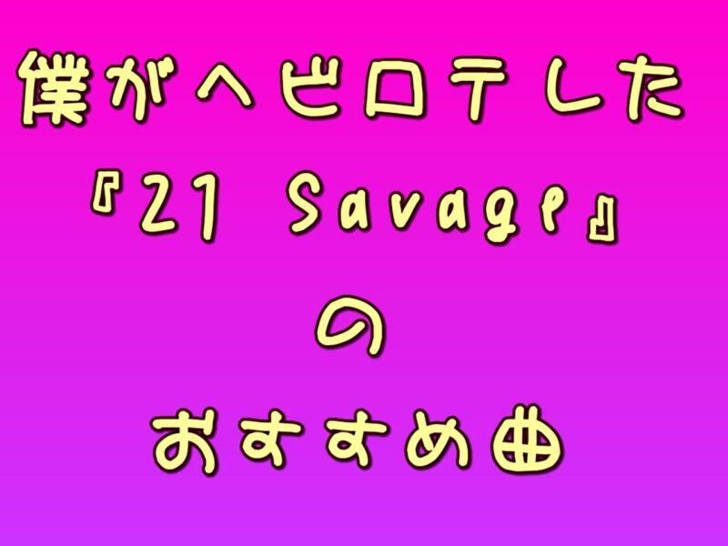 僕がヘビロテした『21 Savage』のおすすめ曲
