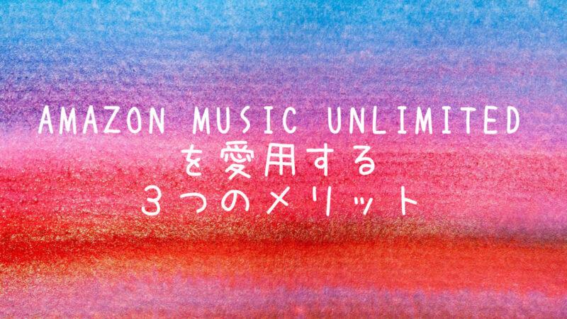 Amazon Music Unlimitedを愛用する3つのメリット