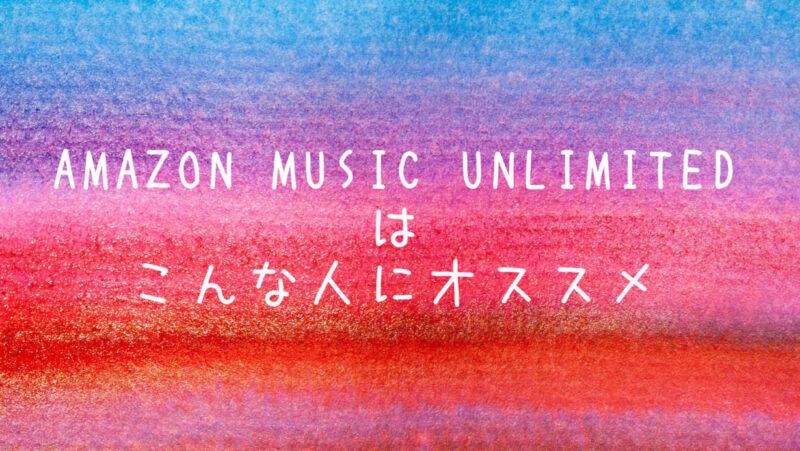 Amazon Music Unlimitedはこんな人にオススメ